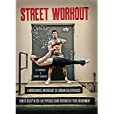 Street Workout: A Worldwide Anthology of Urban Calisthenics--How to Sculpt a God-Like Physique Using Nothing But Your Environ