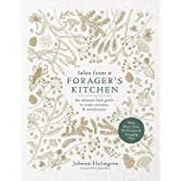 Tales from a Forager's Kitchen: The Ultimate Field Guide to Evoke Curiosity and Wonderment with More Than 80 Recipes and Foraging Tips