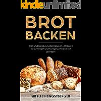 Brot backen: Brot und Gebäck selber backen - Rezepte für Anfänger und Fortgeschrittene die gelingen (German Edition)