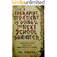 I'm a Therapist, and My Patient is Going to be the Next School Shooter: 6 Patient Files That Will Keep You Up At Night (Dr. Harper Therapy Book 1)