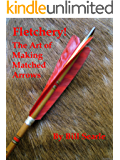 Fletchery! The Art of Making Matched Arrows (English Edition)