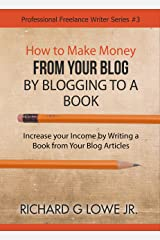 How to Make Money from your Blog by Blogging to a Book: Increase your Income by Writing a Book from your Blog Articles (Professional Freelance Writer 3) Kindle Edition