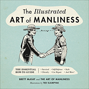 The Illustrated Art of Manliness: The Essential How-To Guide: Survival, Chivalry, Self-Defense, Style, Car Repair, And…
