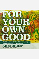 For Your Own Good: Hidden Cruelty in Child-Rearing and the Roots of Violence Audio CD