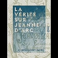 La Vérité sur Jeanne d'Arc: Ses ennemis, ses auxiliaires, sa mission, d'après les chroniques du XVe siècle (French Edition)