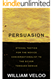 Persuasion: Ethical Tactics For The Novice Conversationalist To The Silver Tongued Genius: How to Use Persuasion, Communication, and Emotion to Win an Argument (English Edition)