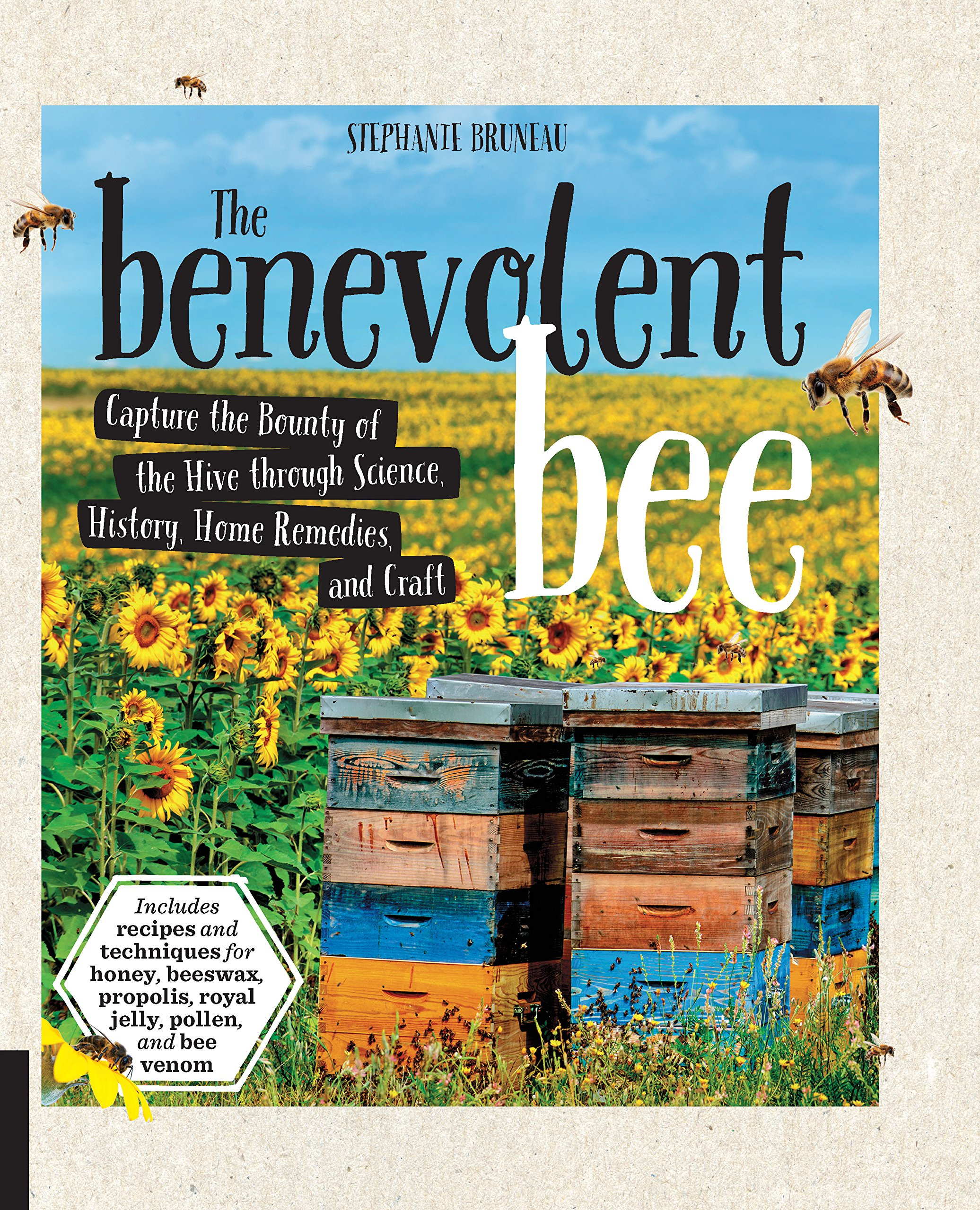 The Benevolent Bee: Capture the Bounty of the Hive through Science, History, Home Remedies and Craft - Includes recipes and techniques for honey, beeswax, propolis, royal jelly, pollen, and bee venom