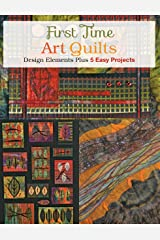 First Time Art Quilts: Design Elements Plus 5 Easy Projects Paperback