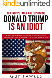 101 Indisputable Facts Proving Donald Trump Is An Idiot: A brief background of the most spectacularly unqualified person…