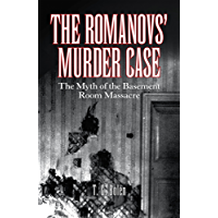 The Romanovs' Murder Case: The Myth of the Basement Room Massacre (English Edition)