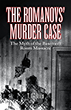 The Romanovs' Murder Case: The Myth of the Basement Room Massacre (English Edition)