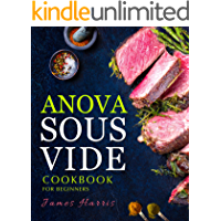 Anova Sous Vide Cookbook for Beginners: Tasty, Easy & Simple Recipes for Your Anova Sous Vide to Make at Home Everyday