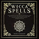 Wicca Spells: The Most Advanced and Complete Manual for Mastering Wiccan Spells. How to Use Crystals, Candles, Runes, Herbal and Moon Magic to Cast Powerful Spells and Master the Secrets and Rituals
