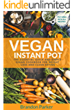 Vegan Instant Pot Cookbook: The Essential Quick and Simple Vegan Cookbook for Weight Loss and Clean Eating (Vegan Instant Pot Recipes 1)