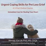 Urgent Coping Skills for Pet Loss Grief: A 5-Part e-Course For Immediate Care for Healing Your Heart [Online Code]