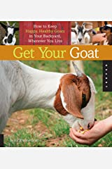 Get Your Goat: How to Keep Happy, Healthy Goats in Your Backyard, Wherever You Live Paperback