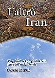L'altro Iran: Viaggio oltre i pregiudizi nelle terre dell'antica Persia