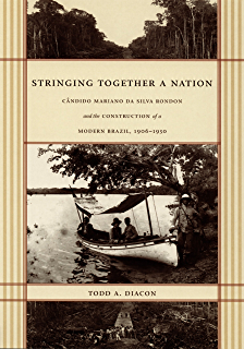 Stringing Together a Nation: Cândido Mariano da Silva Rondon and the Construction of a Modern