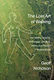The Lost Art of Walking: The History, Science, Philosophy, Literature, Theory and Practice of Pedestrianism