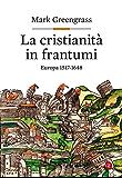 La cristianità in frantumi: Europa 1517-1648