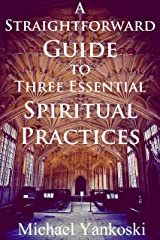 A Straightforward Guide to Three Essential Spiritual Practices Kindle Edition
