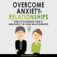 Overcome Anxiety in Relationships: How to Eliminate Fear & Insecurity in Your Relationships, Cure Codependency, Stop Negative Thinking & Overcome Jealousy: Improve Your Communication with Your Partner