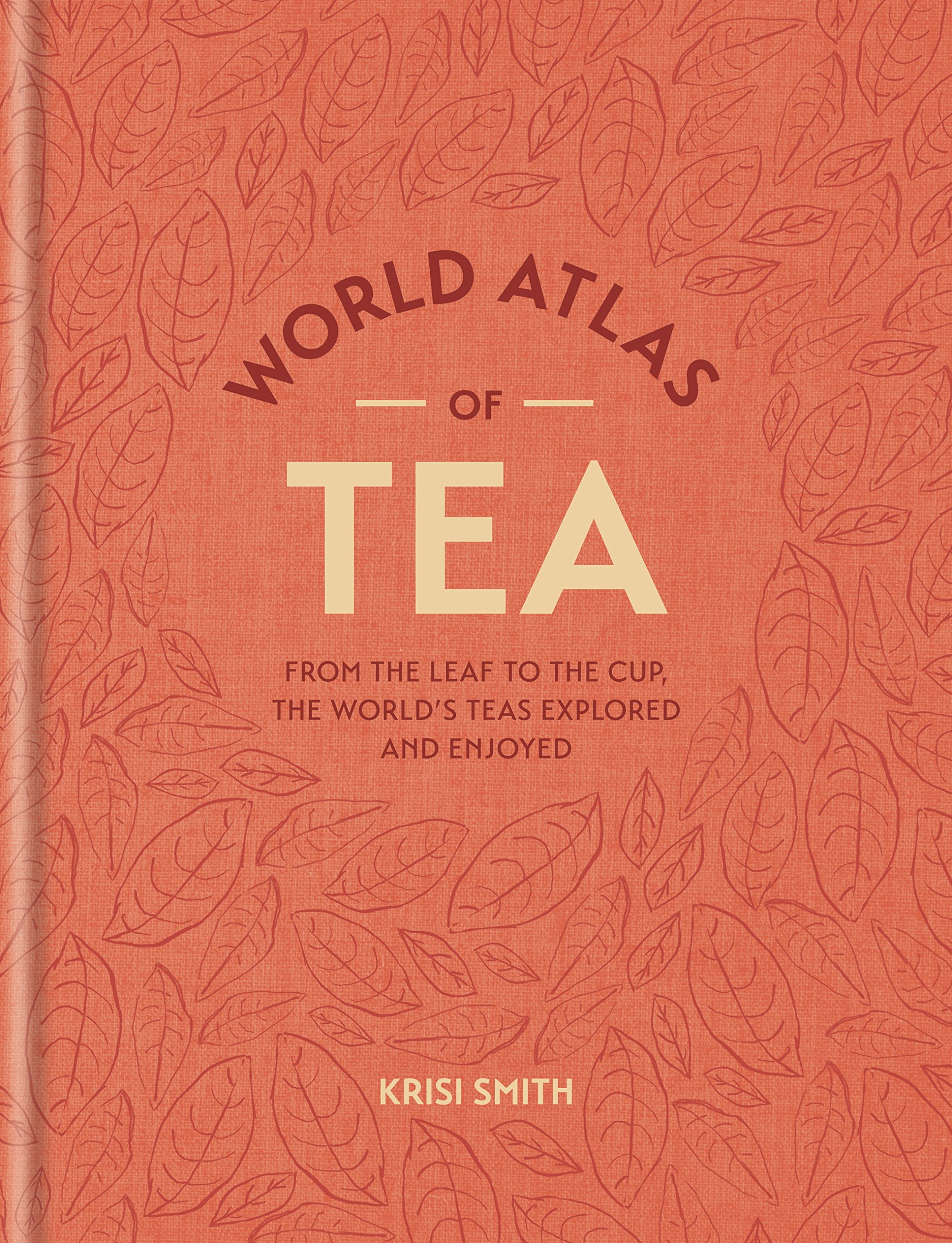 World Atlas Of Tea  From The Leaf To The Cup The World's Teas Explored And Enjoyed  English Edition