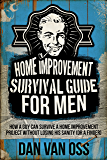 Home Improvement Survival Guide for Men: How a Guy Can Survive a Home Improvement Project Without Losing His Sanity Or a Finger