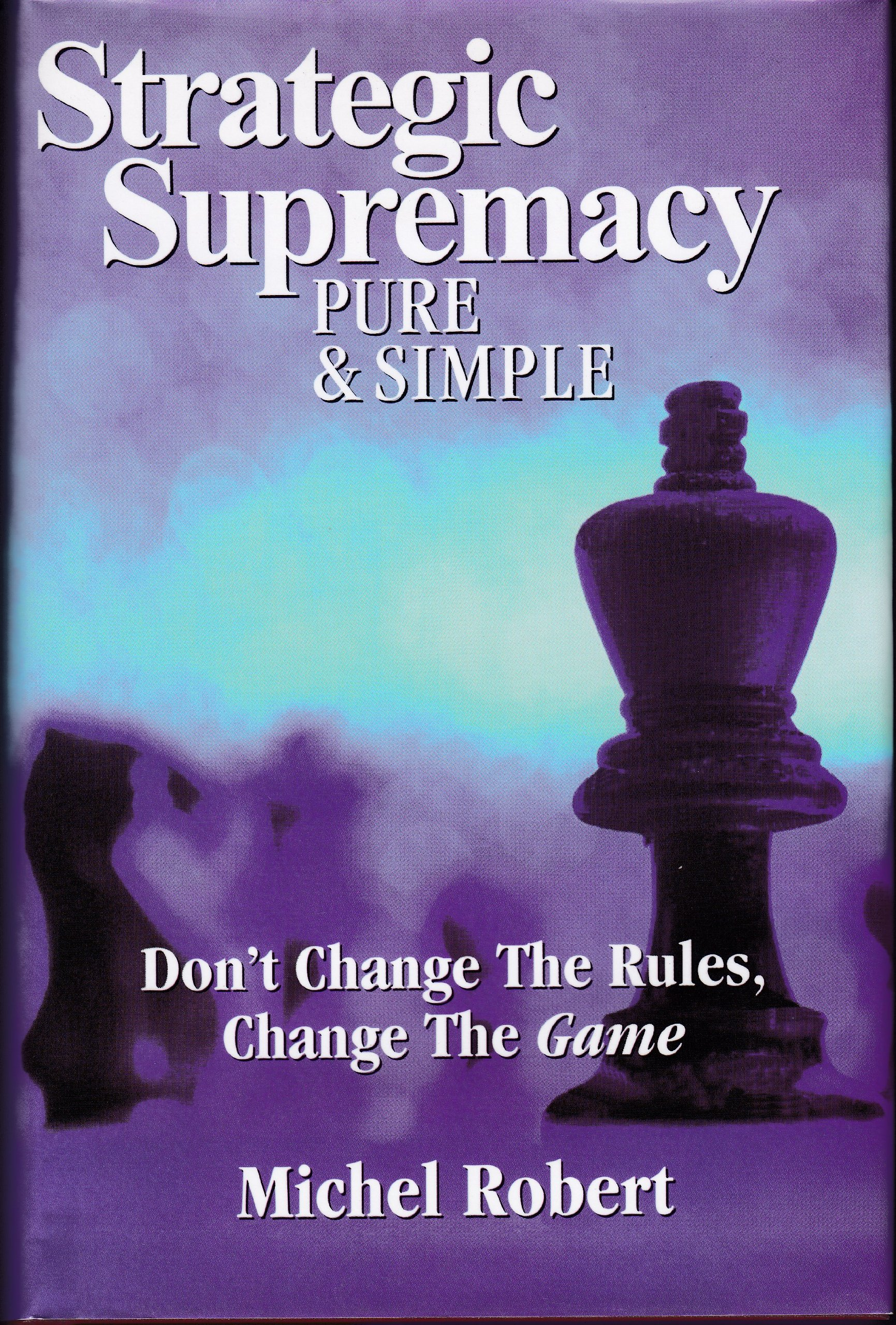 Download Strategic Supremacy Pure & Simple : Don't Change The Rules, Change The Game pdf epub