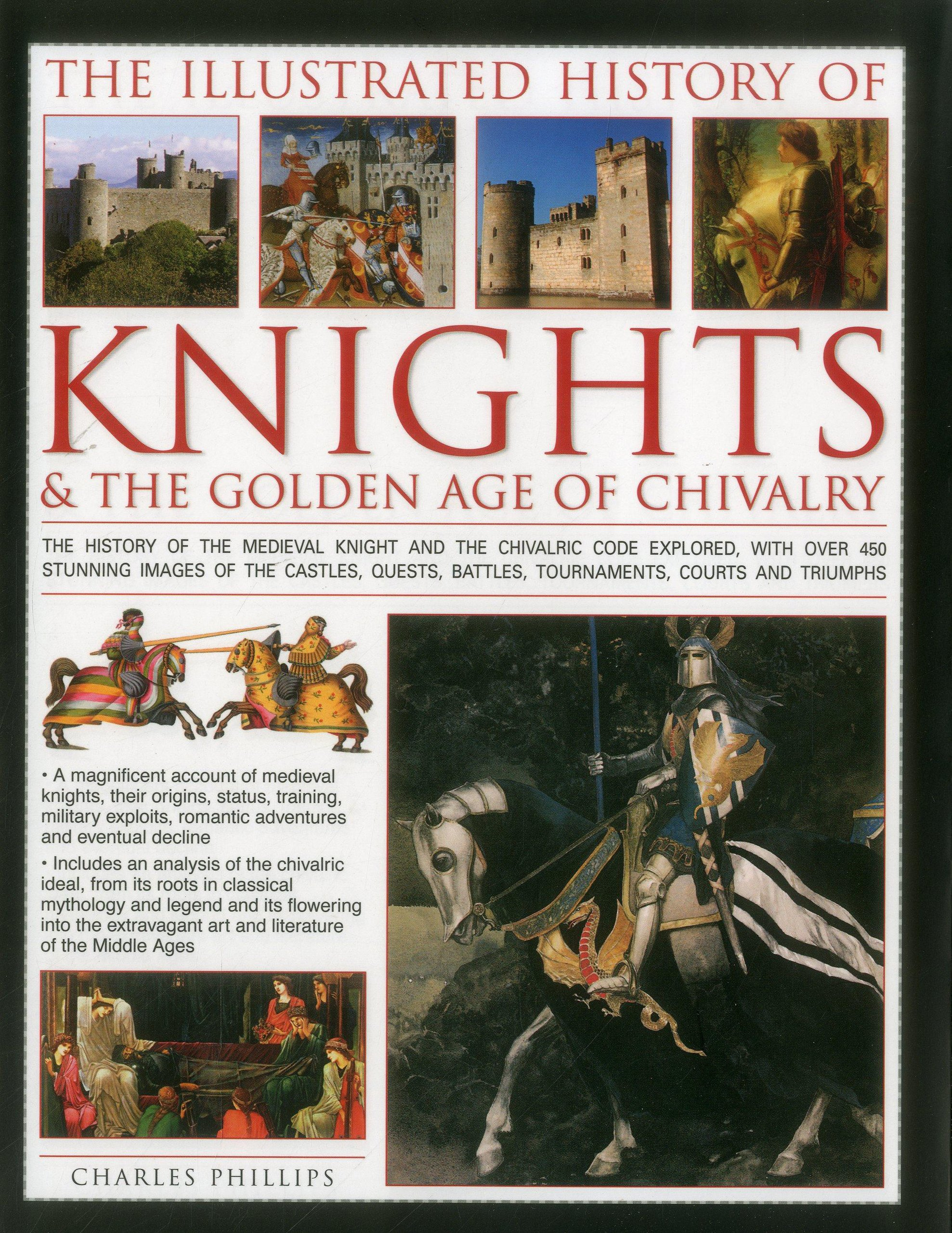 Read Online The Illustrated History of Knights & The Golden Age of Chivalry: The History Of The Medieval Knight And The Chivalric Code Explored, With Over 450 ... Battles, Tournaments, Courts And Triumphs pdf epub