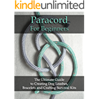 Paracord For Beginners: The Ultimate Guide to Creating Dog Leashes, Bracelets and Crafting Survival Kits: (Paracord Knots, Paracord Bracelet) (Bracelet and Survival Kit Guide Book 1)