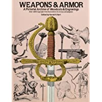 Weapons and Armor: A Pictorial Archive of Woodcuts & Engravings : Over 1,400 Copyright-Free Illustrations for Artists & Designers
