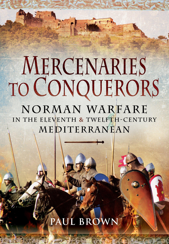 Mercenaries to Conquerors: Norman Warfare in the Eleventh and Twelfth-Century Mediterranean PDF