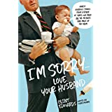 I'm Sorry...Love, Your Husband: Honest, Hilarious Stories From a Father of Three Who Made All the Mistakes (and Made up for T