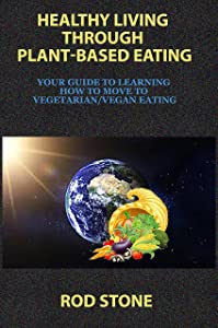 Healthy Living Through Plant-Based Eating: Your Guide to Learning How to Move to Vegetarian/Vegan Eating (Healthy Food Series Book 8)