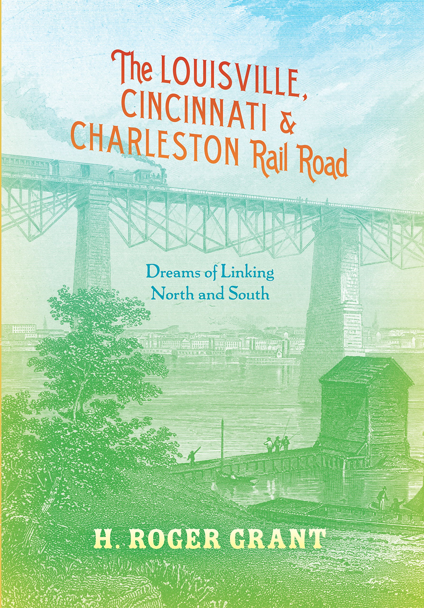 the-louisville-cincinnati-charleston-rail-road-dreams-of-linking-north-and-south-railroads-past-and-present