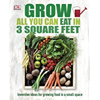Grow All You Can Eat In Three Square Feet: Inventive Ideas for Growing Food in a Small Space (Dk Rhs General)