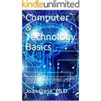Computer & Technology Basics: What you need to know about Hardware, Software, Internet, Cloud Computing, Networks, Computer Security, Databases, Artificial ... File Management and Programmin