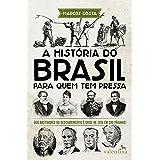 A história do Brasil para quem tem pressa: Dos bastidores do descobrimento à crise de 2015 em 200 páginas! (Série Para quem T