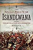The Anglo-Zulu War: Isandlwana: The Revelation of a Disaster