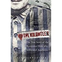 The Volunteer: The True Story of the Resistance Hero who Infiltrated Auschwitz (English Edition)