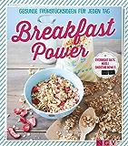 Breakfast Power: Gesunde Frühstücksideen für jeden Tag - Overnight Oats, Müsli, Smoothie-Bowls und Co.