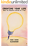 Creating Your Life (What You Should've Learned as a Teen, Book 1)