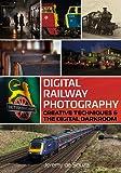 Digital Railway Photography: Creative Techniques and the Digital Darkroom
