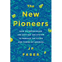 The New Pioneers: How Entrepreneurs Are Defying the System to Rebuild the Cities and Towns of America