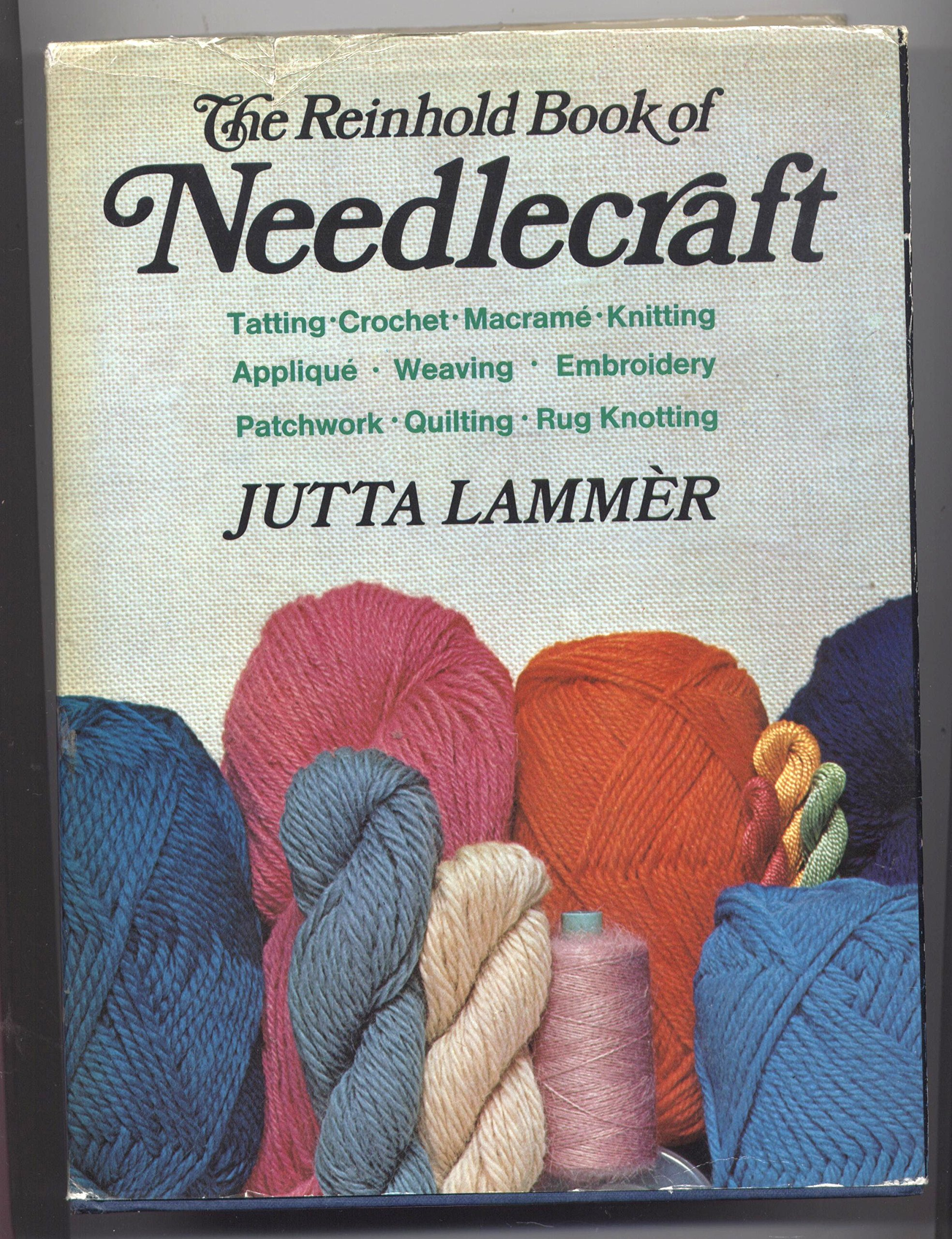 The Reinhold book of needlecraft: embroidery, crochet, knitting, weaving, macrame, applique, patchwork, and many other handicraft techniques, old and new