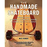 The Handmade Skateboard: Design & Build a Custom Longboard, Cruiser, or Street Deck from Scratch