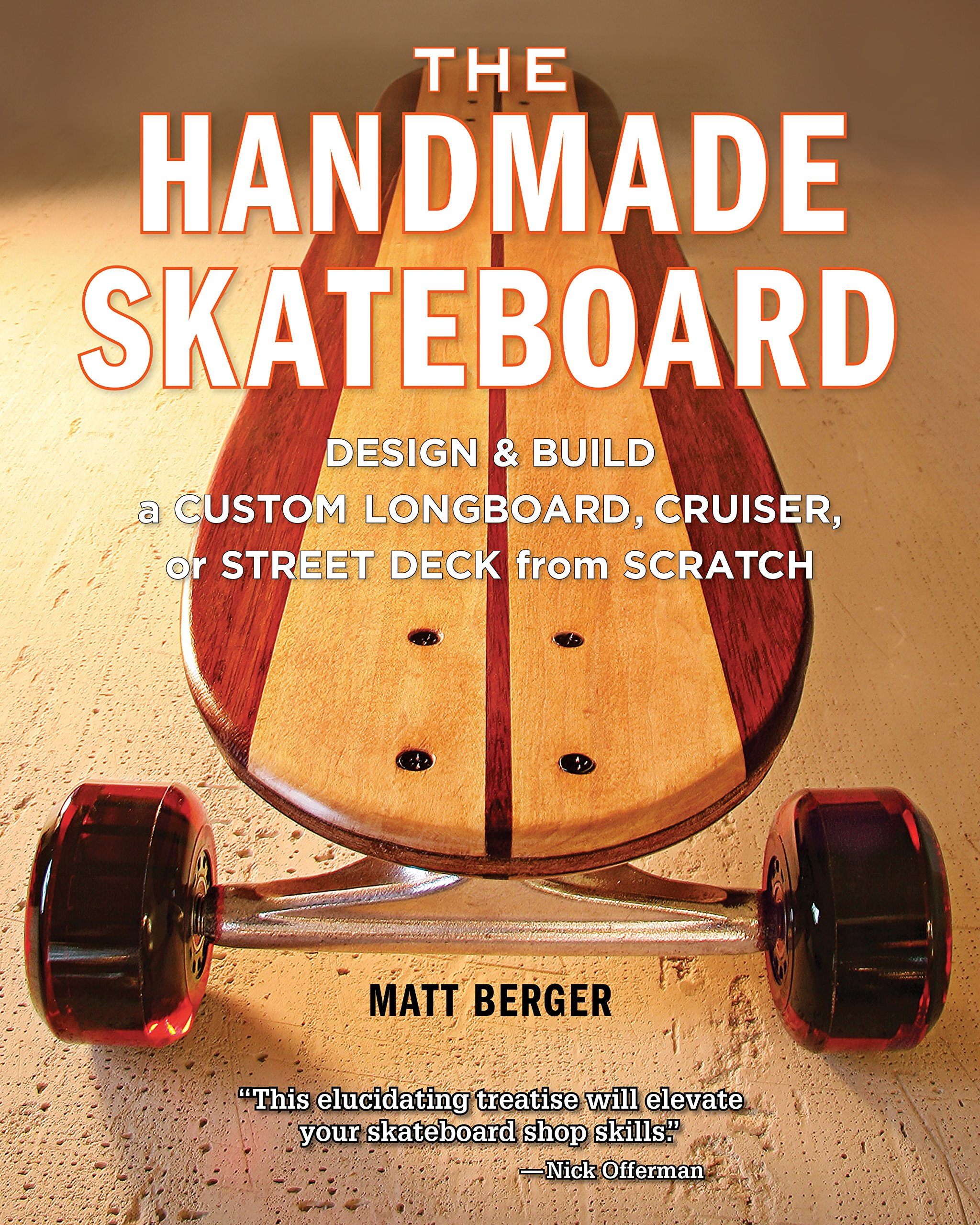 The Handmade Skateboard  Design And Build A Custom Longboard Cruiser Or Street Deck From Scratch