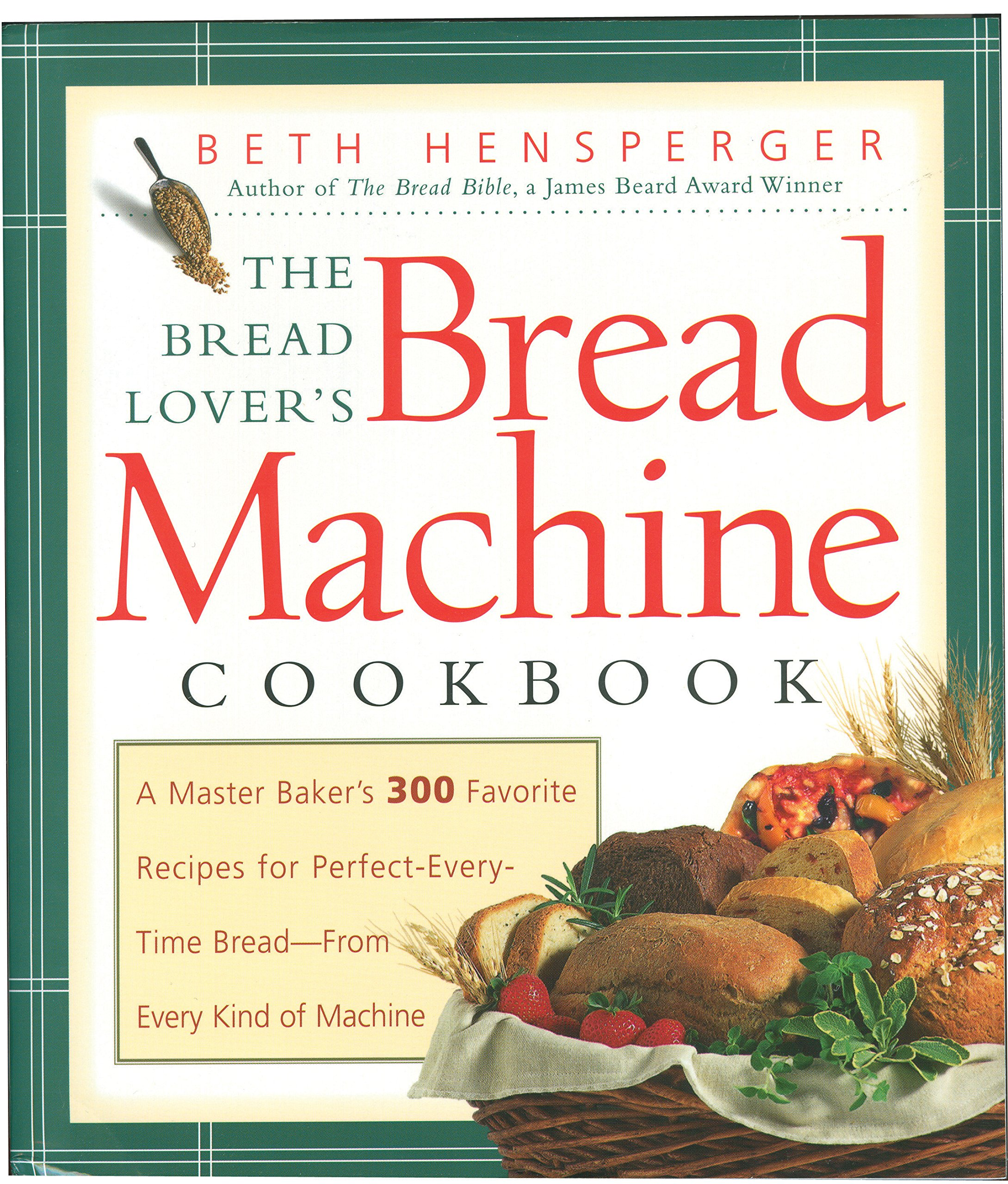 The Bread Lover's Bread Machine Cookbook: A Master Baker's 300 Favorite  Recipes for Perfect-Every-Time Bread-From Every Kind of Machine: Beth  Hensperger: ...