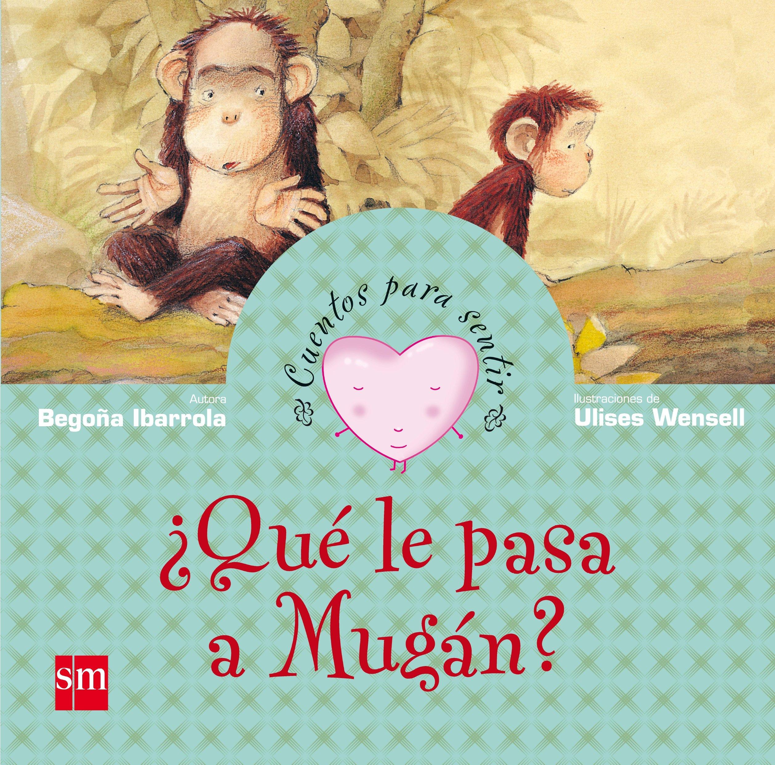 ¿Qué le pasa a Mugán?: un cuento sobre la tristeza Cuentos para sentir:  Amazon.es: Begoña Ibarrola, Ulises Wensell: Libros